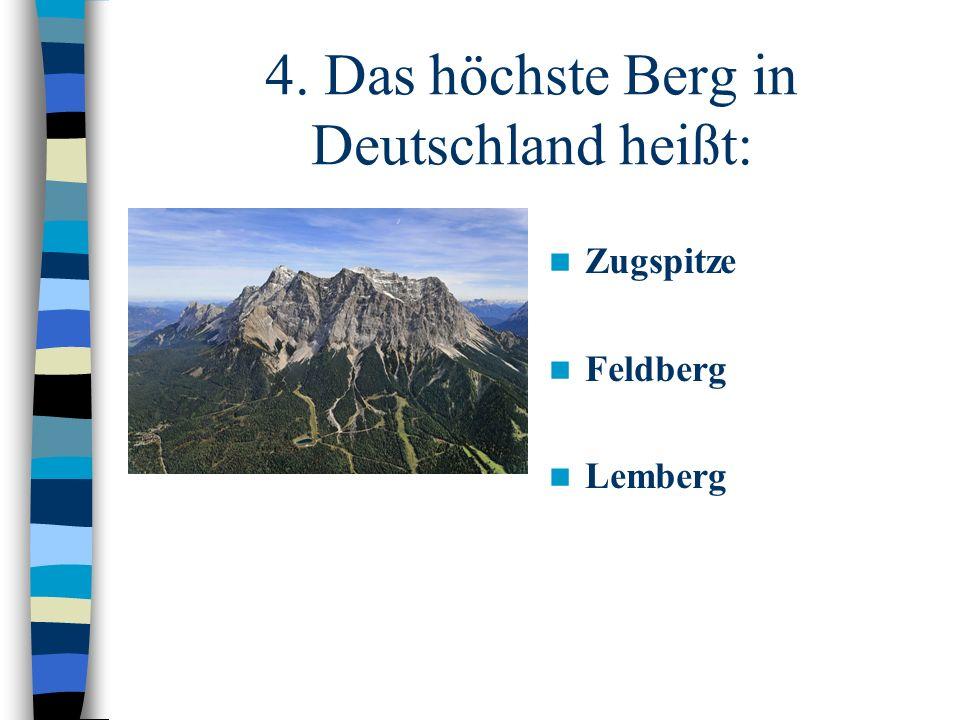 4. Das höchste Berg in Deutschland heißt: Zugspitze Feldberg Lemberg