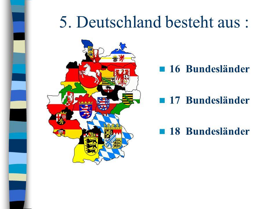 5. Deutschland besteht aus : 16 Bundesländer 17 Bundesländer 18 Bundesländer