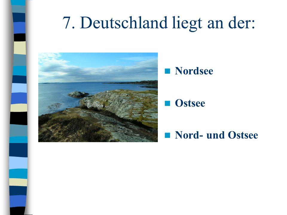7. Deutschland liegt an der: Nordsee Ostsee Nord- und Ostsee
