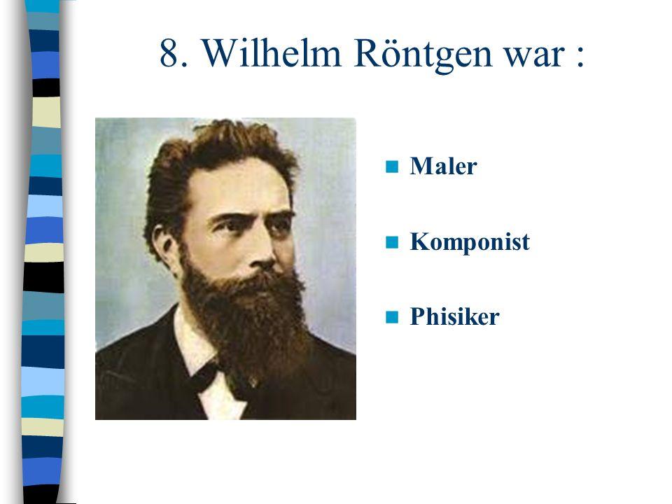 8. Wilhelm Röntgen war : Maler Komponist Phisiker
