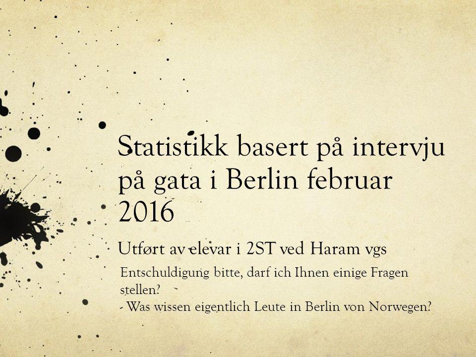 Statistikk basert på intervju på gata i Berlin februar 2016 Utført av elevar i 2ST ved Haram vgs Entschuldigung bitte, darf ich Ihnen einige Fragen stellen.