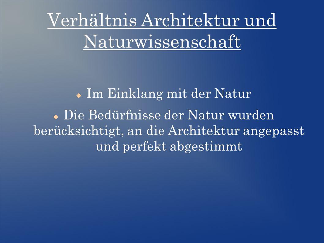 Verhältnis Architektur und Naturwissenschaft  Im Einklang mit der Natur  Die Bedürfnisse der Natur wurden berücksichtigt, an die Architektur angepasst und perfekt abgestimmt