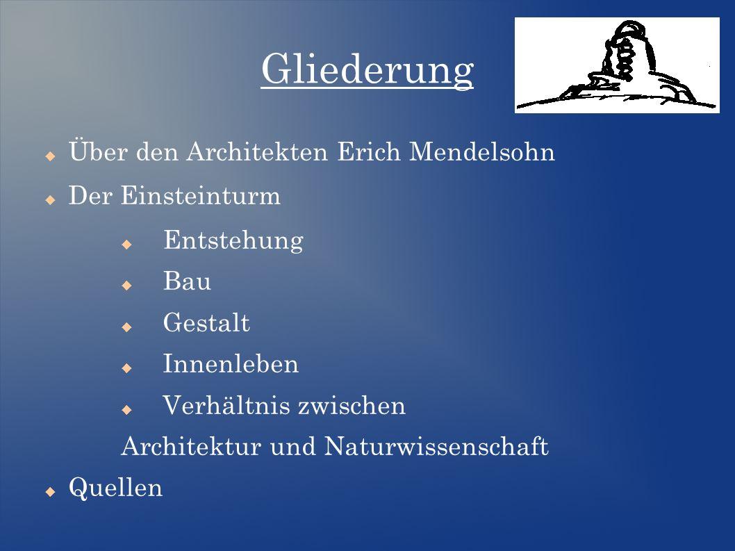 Gliederung  Über den Architekten Erich Mendelsohn  Der Einsteinturm  Entstehung  Bau  Gestalt  Innenleben  Verhältnis zwischen Architektur und Naturwissenschaft  Quellen