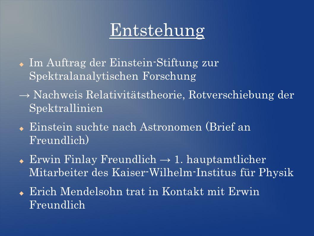 Entstehung  Im Auftrag der Einstein-Stiftung zur Spektralanalytischen Forschung → Nachweis Relativitätstheorie, Rotverschiebung der Spektrallinien  Einstein suchte nach Astronomen (Brief an Freundlich)  Erwin Finlay Freundlich → 1.