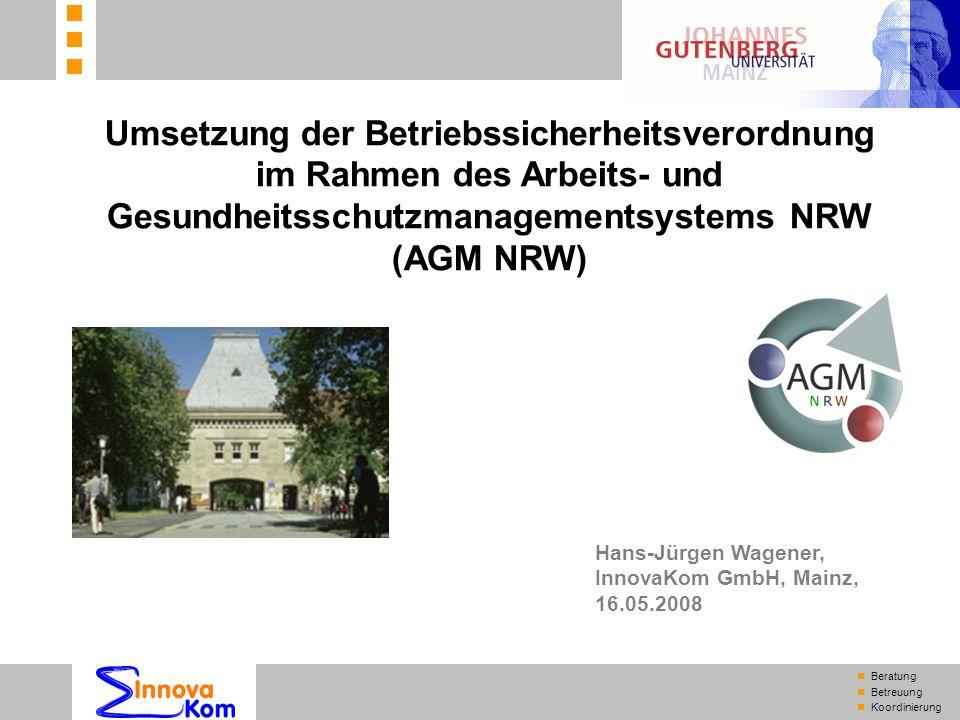 n Beratung n Betreuung n Koordinierung Umsetzung der Betriebssicherheitsverordnung im Rahmen des Arbeits- und Gesundheitsschutzmanagementsystems NRW (AGM NRW) Hans-Jürgen Wagener, InnovaKom GmbH, Mainz, 16.05.2008