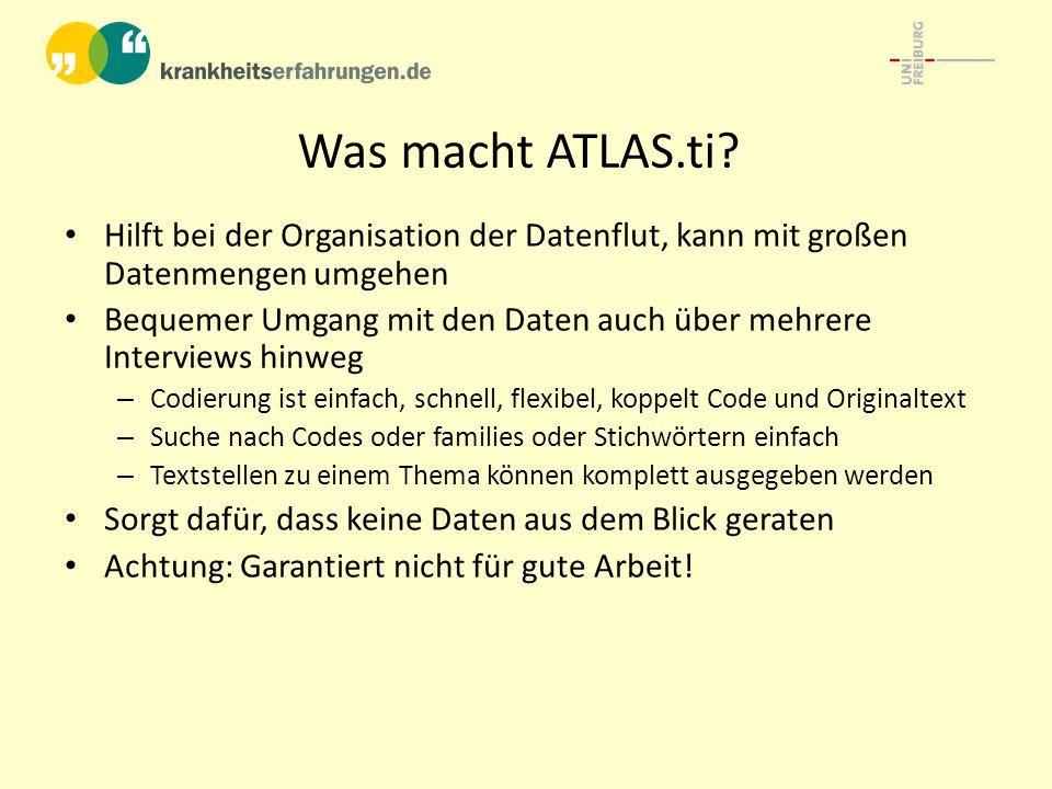 Was macht ATLAS.ti? Hilft bei der Organisation der Datenflut, kann mit großen Datenmengen umgehen Bequemer Umgang mit den Daten auch über mehrere Inte