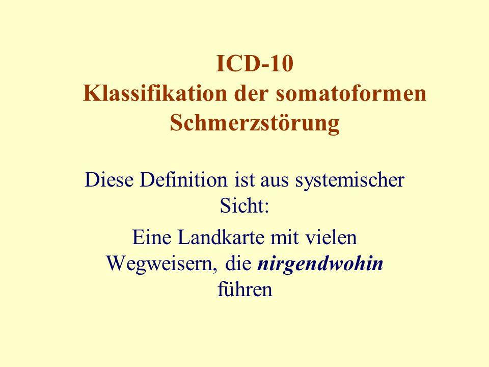 ICD-10 Klassifikation der somatoformen Schmerzstörung Diese Definition ist aus systemischer Sicht: Eine Landkarte mit vielen Wegweisern, die nirgendwohin führen