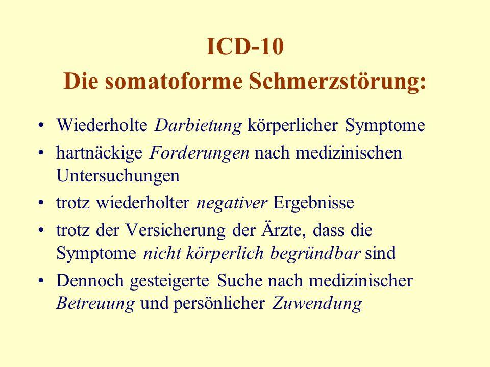 ICD-10 Die somatoforme Schmerzstörung: Wiederholte Darbietung körperlicher Symptome hartnäckige Forderungen nach medizinischen Untersuchungen trotz wiederholter negativer Ergebnisse trotz der Versicherung der Ärzte, dass die Symptome nicht körperlich begründbar sind Dennoch gesteigerte Suche nach medizinischer Betreuung und persönlicher Zuwendung