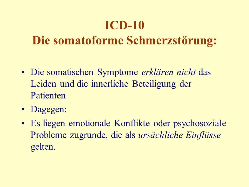 ICD-10 Die somatoforme Schmerzstörung: Die somatischen Symptome erklären nicht das Leiden und die innerliche Beteiligung der Patienten Dagegen: Es liegen emotionale Konflikte oder psychosoziale Probleme zugrunde, die als ursächliche Einflüsse gelten.