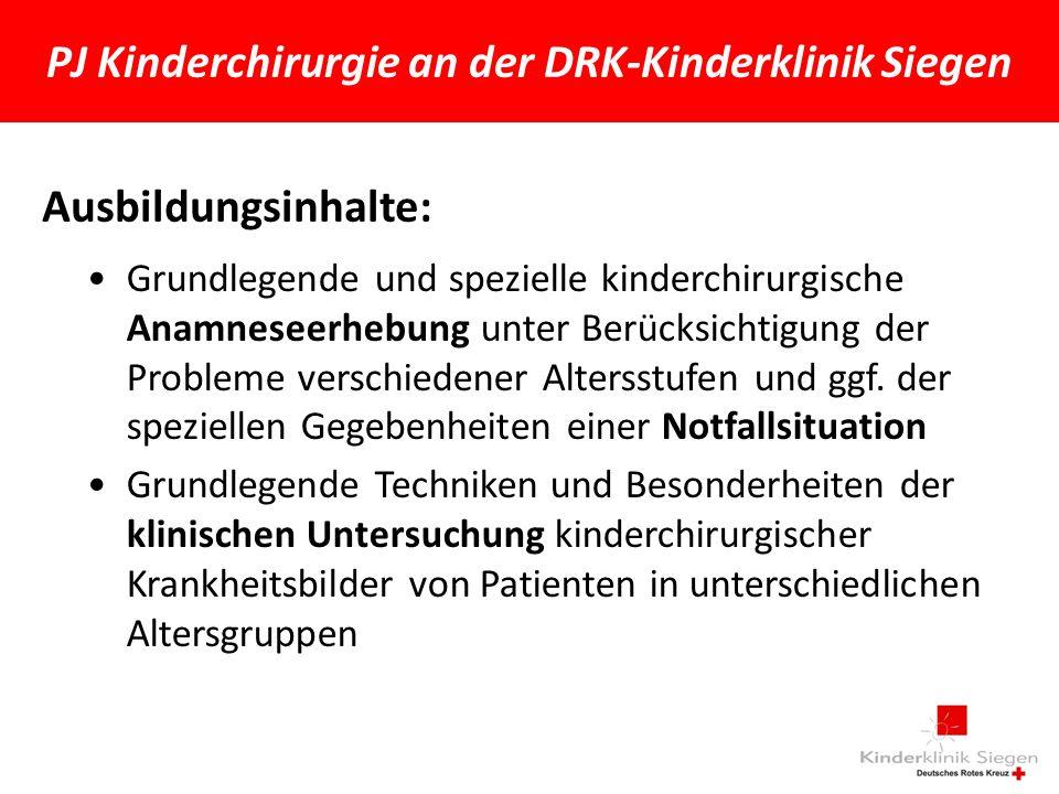 PJ Kinderchirurgie an der DRK-Kinderklinik Siegen Ausbildungsinhalte: Grundlegende und spezielle kinderchirurgische Anamneseerhebung unter Berücksichtigung der Probleme verschiedener Altersstufen und ggf.