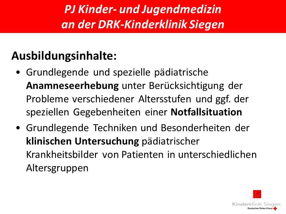PJ Kinder- und Jugendmedizin an der DRK-Kinderklinik Siegen Ausbildungsinhalte: Grundlegende und spezielle pädiatrische Anamneseerhebung unter Berücksichtigung der Probleme verschiedener Altersstufen und ggf.