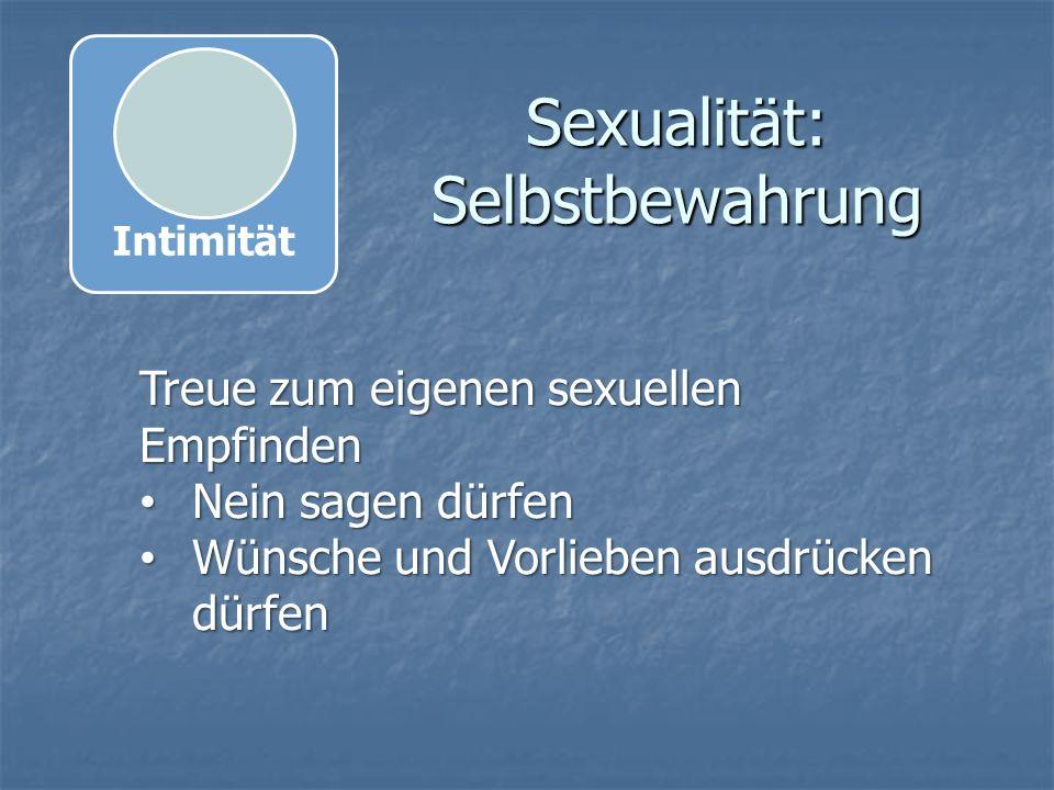 Sexualität: Selbstbewahrung Treue zum eigenen sexuellen Empfinden Nein sagen dürfen Nein sagen dürfen Wünsche und Vorlieben ausdrücken dürfen Wünsche und Vorlieben ausdrücken dürfen Intimität