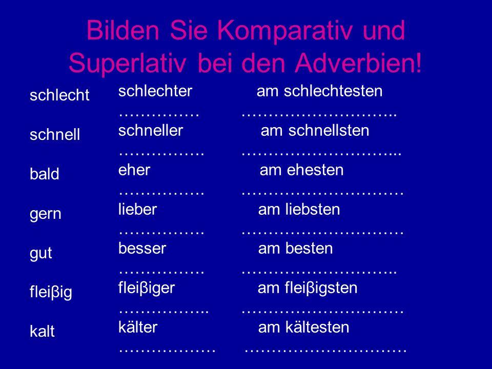 Bilden Sie Komparativ und Superlativ bei den Adverbien.
