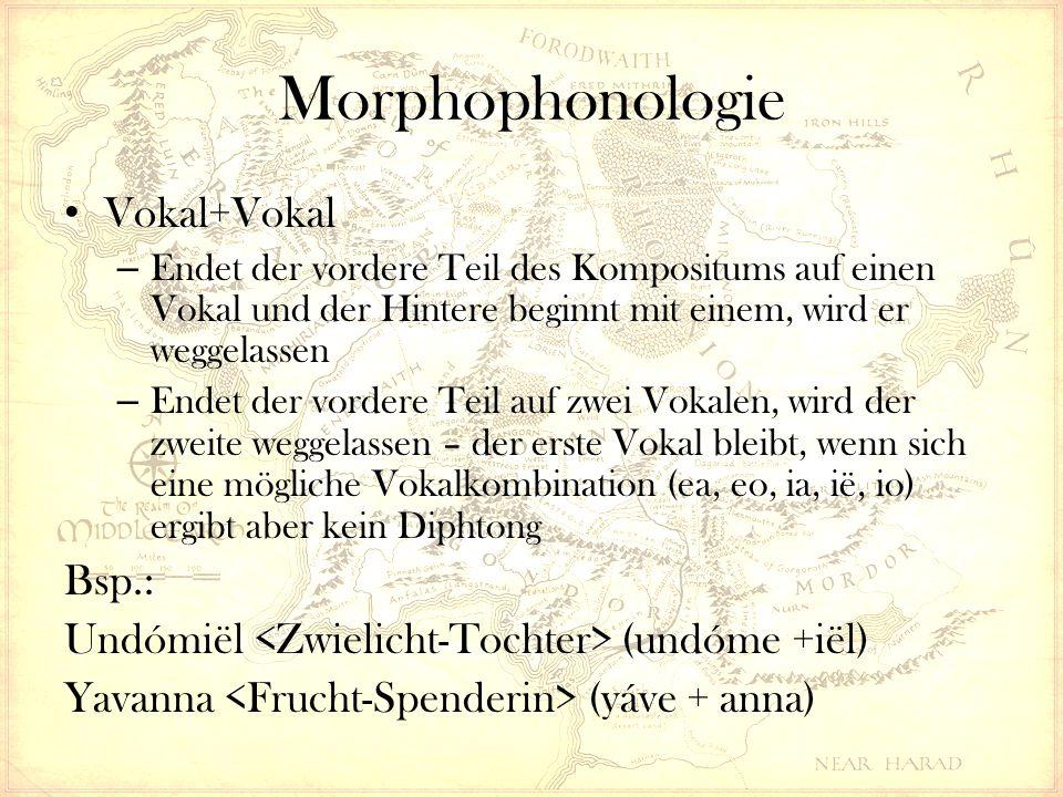 Morphophonologie Vokal+Vokal – Endet der vordere Teil des Kompositums auf einen Vokal und der Hintere beginnt mit einem, wird er weggelassen – Endet der vordere Teil auf zwei Vokalen, wird der zweite weggelassen – der erste Vokal bleibt, wenn sich eine mögliche Vokalkombination (ea, eo, ia, ië, io) ergibt aber kein Diphtong Bsp.: Undómiël (undóme +iël) Yavanna (yáve + anna)
