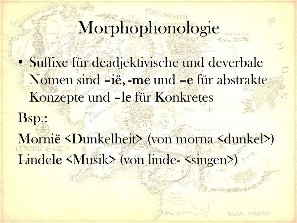Morphophonologie Suffixe für deadjektivische und deverbale Nomen sind –ië, -me und –e für abstrakte Konzepte und –le für Konkretes Bsp.: Mornië (von morna ) Lindele (von linde- )