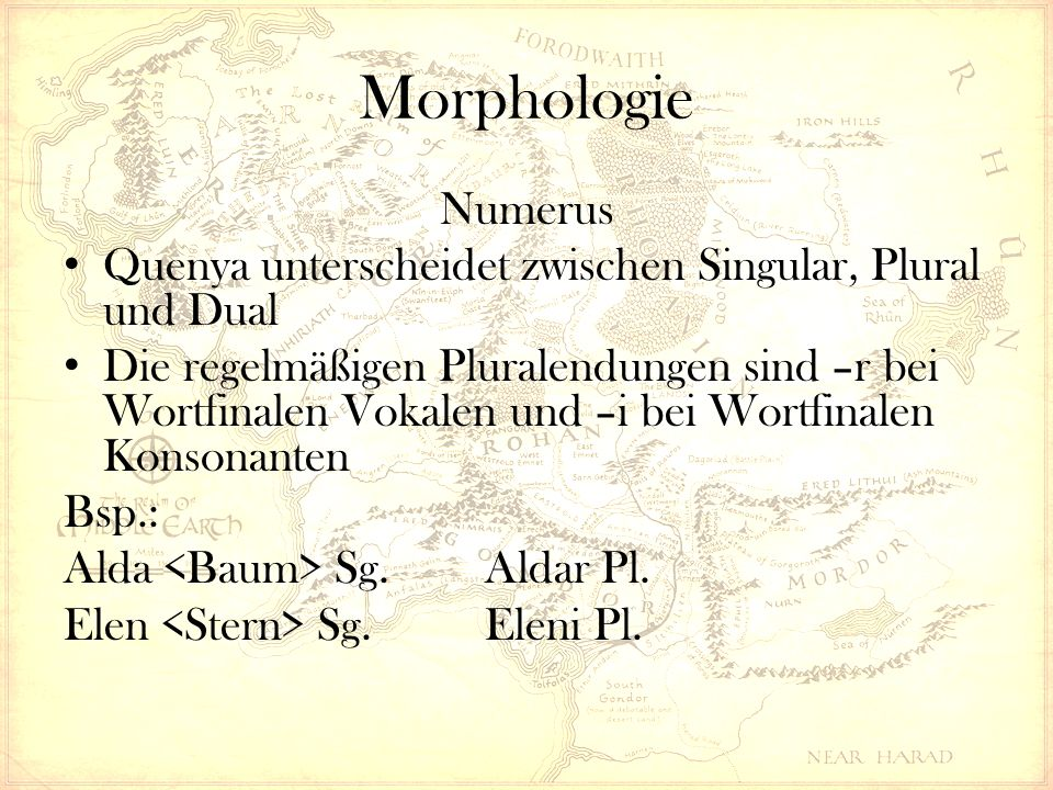 Morphologie Numerus Quenya unterscheidet zwischen Singular, Plural und Dual Die regelmäßigen Pluralendungen sind –r bei Wortfinalen Vokalen und –i bei Wortfinalen Konsonanten Bsp.: Alda Sg.Aldar Pl.