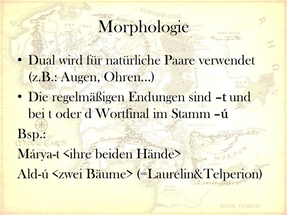 Morphologie Dual wird für natürliche Paare verwendet (z.B.: Augen, Ohren…) Die regelmäßigen Endungen sind –t und bei t oder d Wortfinal im Stamm –ú Bsp.: Márya-t Ald-ú (=Laurelin&Telperion)