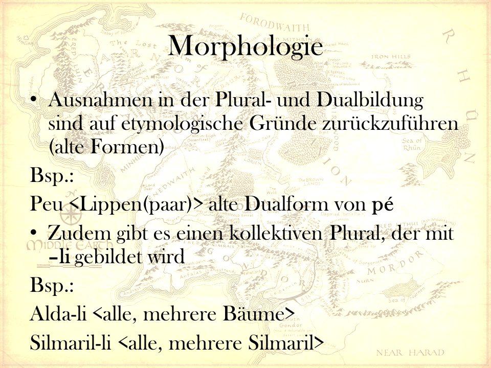 Morphologie Ausnahmen in der Plural- und Dualbildung sind auf etymologische Gründe zurückzuführen (alte Formen) Bsp.: Peu alte Dualform von pé Zudem gibt es einen kollektiven Plural, der mit –li gebildet wird Bsp.: Alda-li Silmaril-li