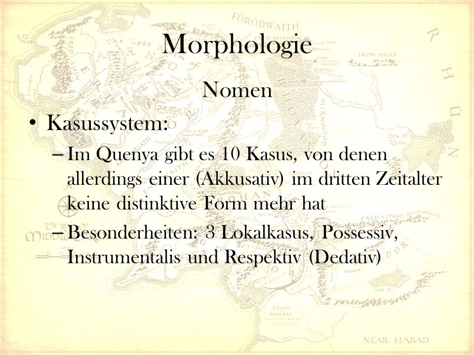 Morphologie Nomen Kasussystem: – Im Quenya gibt es 10 Kasus, von denen allerdings einer (Akkusativ) im dritten Zeitalter keine distinktive Form mehr hat – Besonderheiten: 3 Lokalkasus, Possessiv, Instrumentalis und Respektiv (Dedativ)