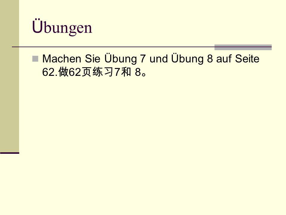 Ü bungen Machen Sie Übung 7 und Übung 8 auf Seite 62. 做 62 页练习 7 和 8 。