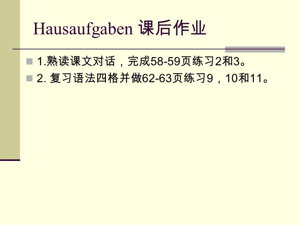 Hausaufgaben 课后作业 1. 熟读课文对话,完成 58-59 页练习 2 和 3 。 2. 复习语法四格并做 62-63 页练习 9 , 10 和 11 。
