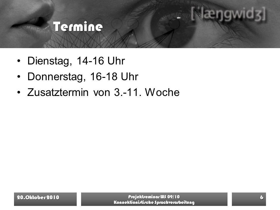Termine Dienstag, 14-16 Uhr Donnerstag, 16-18 Uhr Zusatztermin von 3.-11. Woche 20.Oktober 2010 Projektseminar WS 09/10 Konnektionistische Sprachverar
