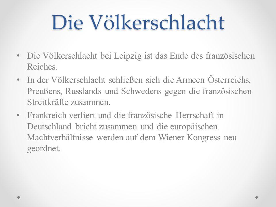 Die Völkerschlacht Die Völkerschlacht bei Leipzig ist das Ende des französischen Reiches.