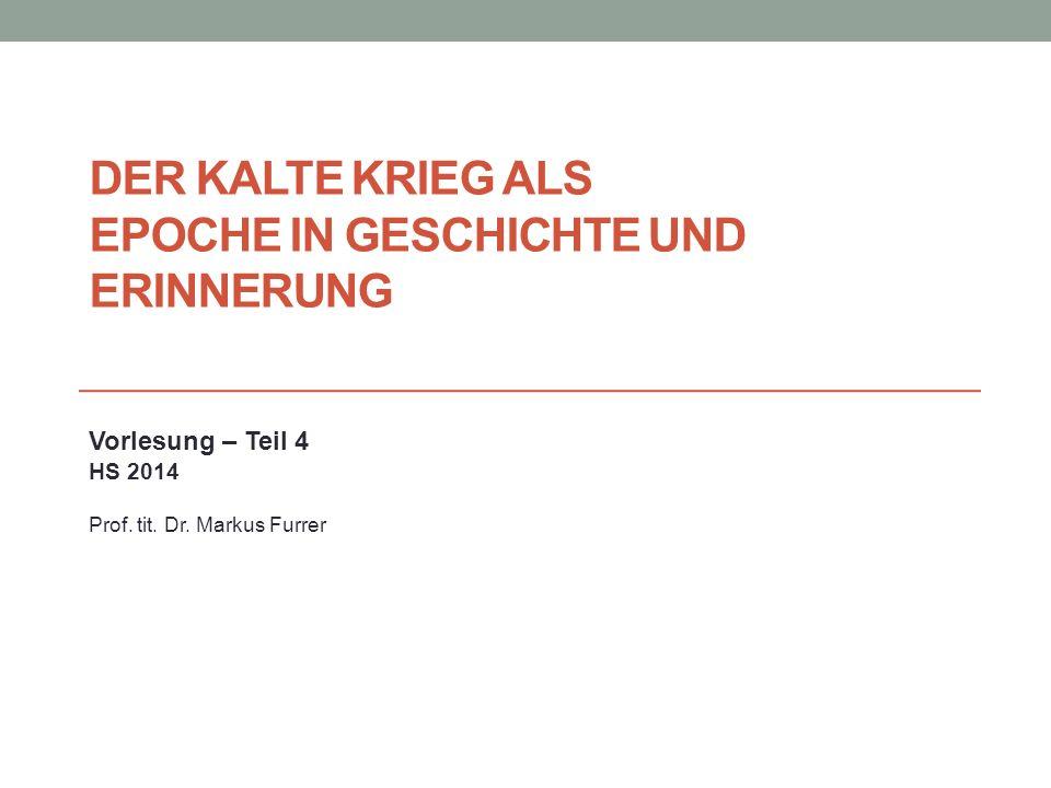 DER KALTE KRIEG ALS EPOCHE IN GESCHICHTE UND ERINNERUNG Vorlesung – Teil 4 HS 2014 Prof. tit. Dr. Markus Furrer