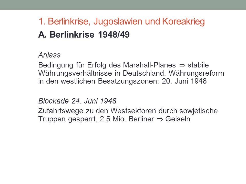 1. Berlinkrise, Jugoslawien und Koreakrieg A. Berlinkrise 1948/49 Anlass Bedingung für Erfolg des Marshall-Planes ⇒ stabile Währungsverhältnisse in De