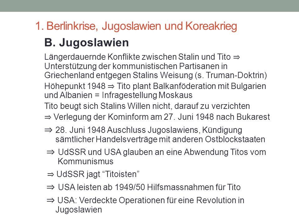 1. Berlinkrise, Jugoslawien und Koreakrieg B. Jugoslawien Längerdauernde Konflikte zwischen Stalin und Tito ⇒ Unterstützung der kommunistischen Partis