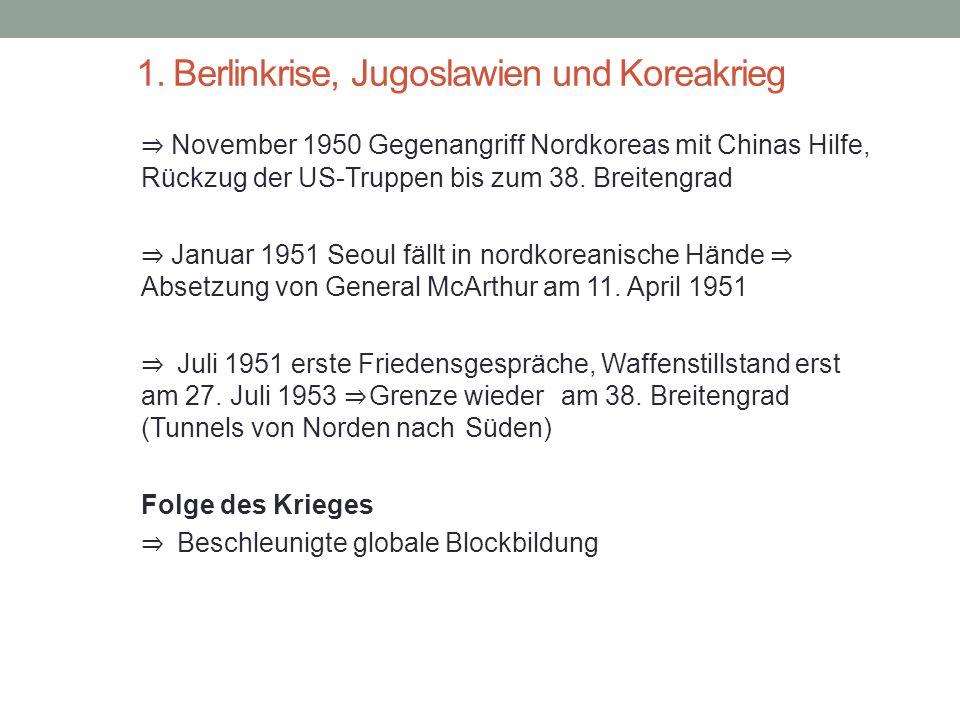 1. Berlinkrise, Jugoslawien und Koreakrieg ⇒ November 1950 Gegenangriff Nordkoreas mit Chinas Hilfe, Rückzug der US-Truppen bis zum 38. Breitengrad ⇒