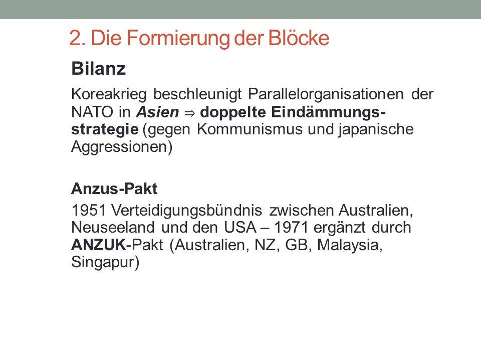 2. Die Formierung der Blöcke Bilanz Koreakrieg beschleunigt Parallelorganisationen der NATO in Asien ⇒ doppelte Eindämmungs- strategie (gegen Kommunis