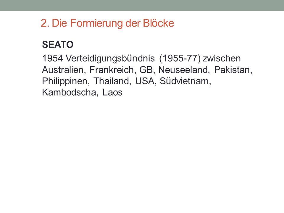 2. Die Formierung der Blöcke SEATO 1954 Verteidigungsbündnis (1955-77) zwischen Australien, Frankreich, GB, Neuseeland, Pakistan, Philippinen, Thailan