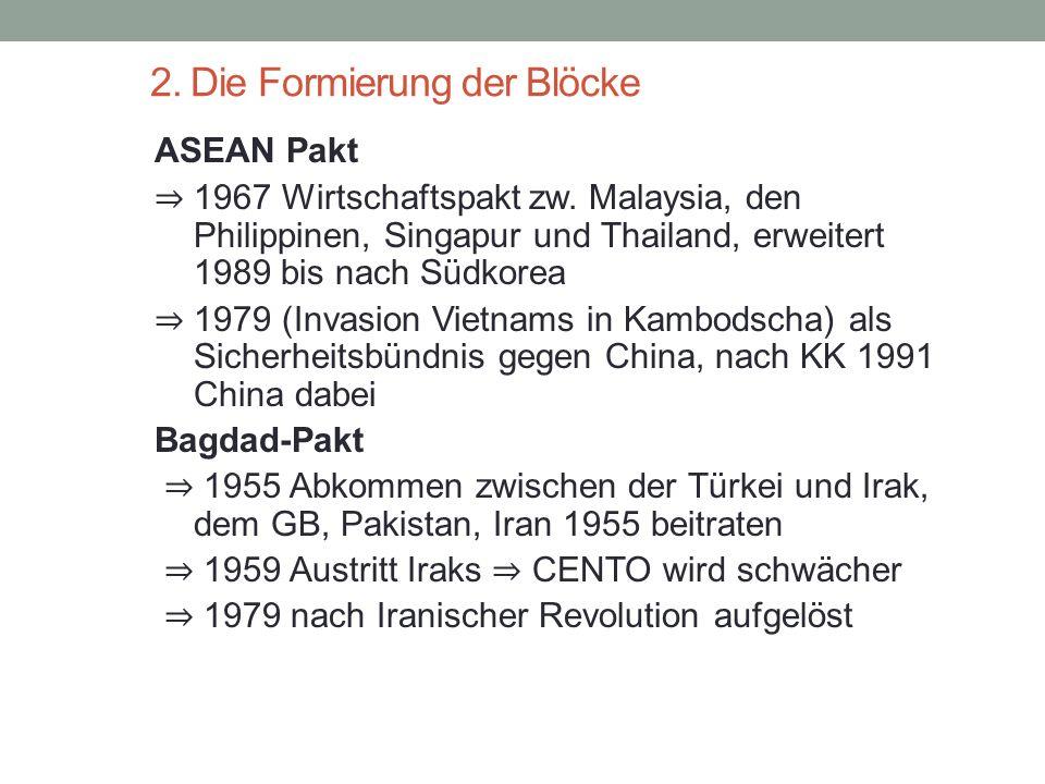 2. Die Formierung der Blöcke ASEAN Pakt ⇒ 1967 Wirtschaftspakt zw. Malaysia, den Philippinen, Singapur und Thailand, erweitert 1989 bis nach Südkorea