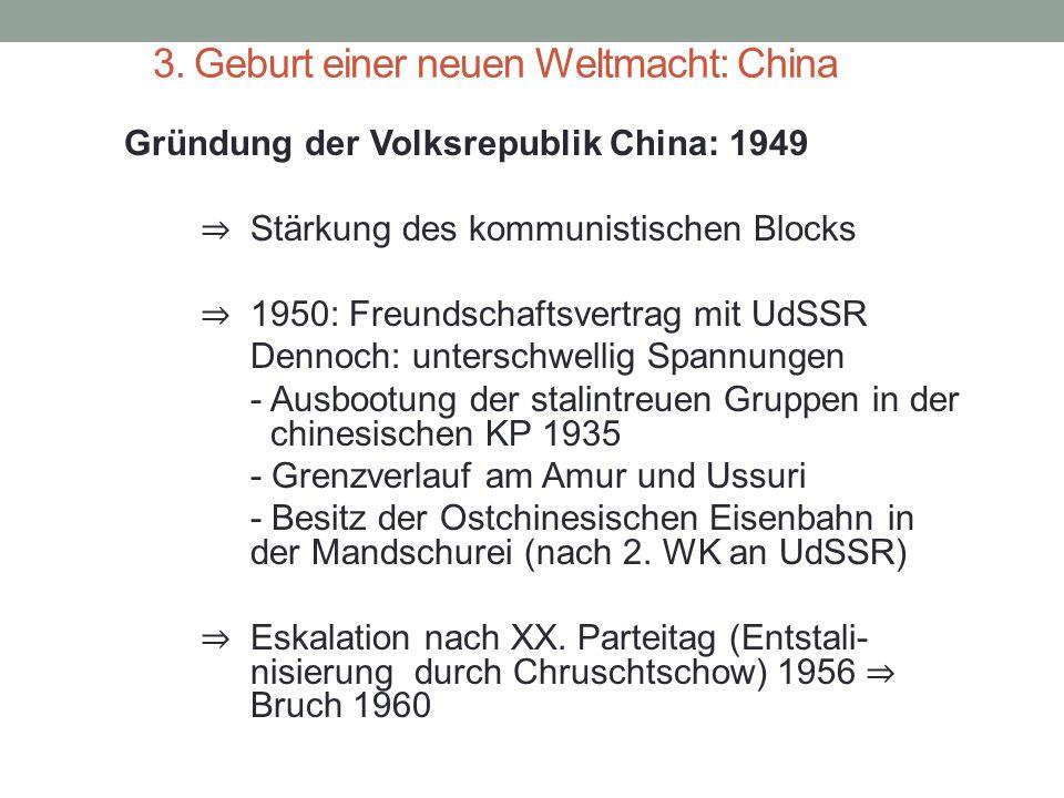 3. Geburt einer neuen Weltmacht: China Gründung der Volksrepublik China: 1949 ⇒ Stärkung des kommunistischen Blocks ⇒ 1950: Freundschaftsvertrag mit U