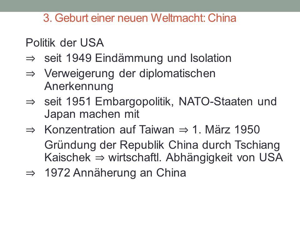 3. Geburt einer neuen Weltmacht: China Politik der USA ⇒ seit 1949 Eindämmung und Isolation ⇒ Verweigerung der diplomatischen Anerkennung ⇒ seit 1951