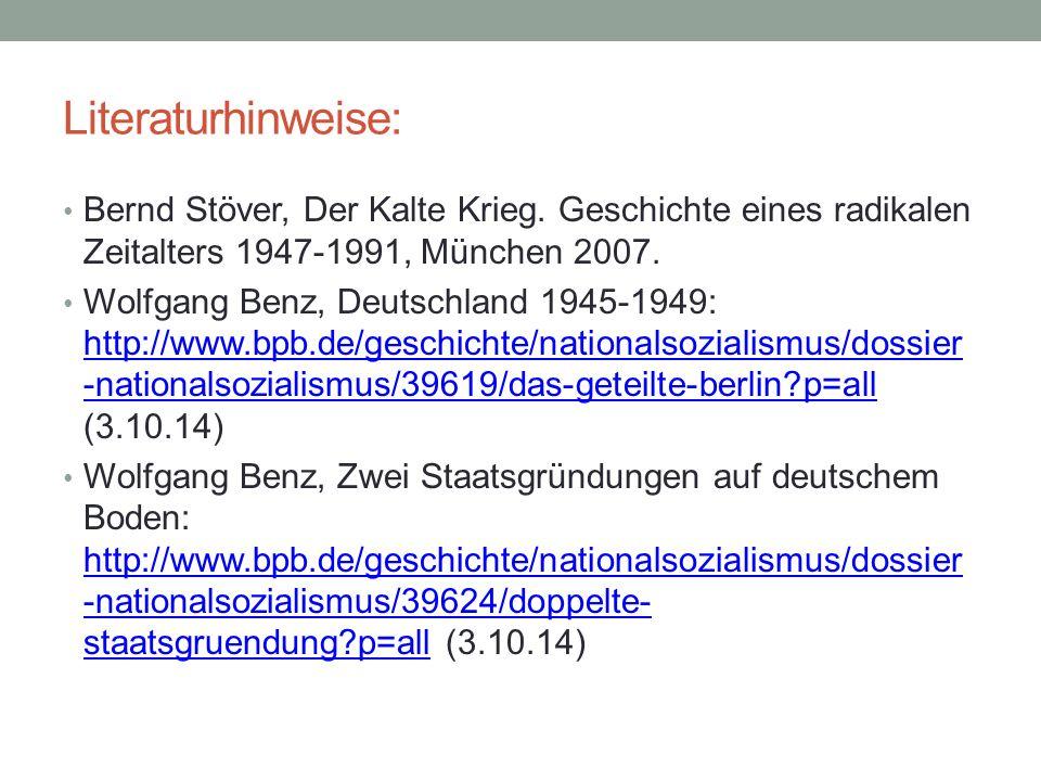 Literaturhinweise: Bernd Stöver, Der Kalte Krieg. Geschichte eines radikalen Zeitalters 1947-1991, München 2007. Wolfgang Benz, Deutschland 1945-1949: