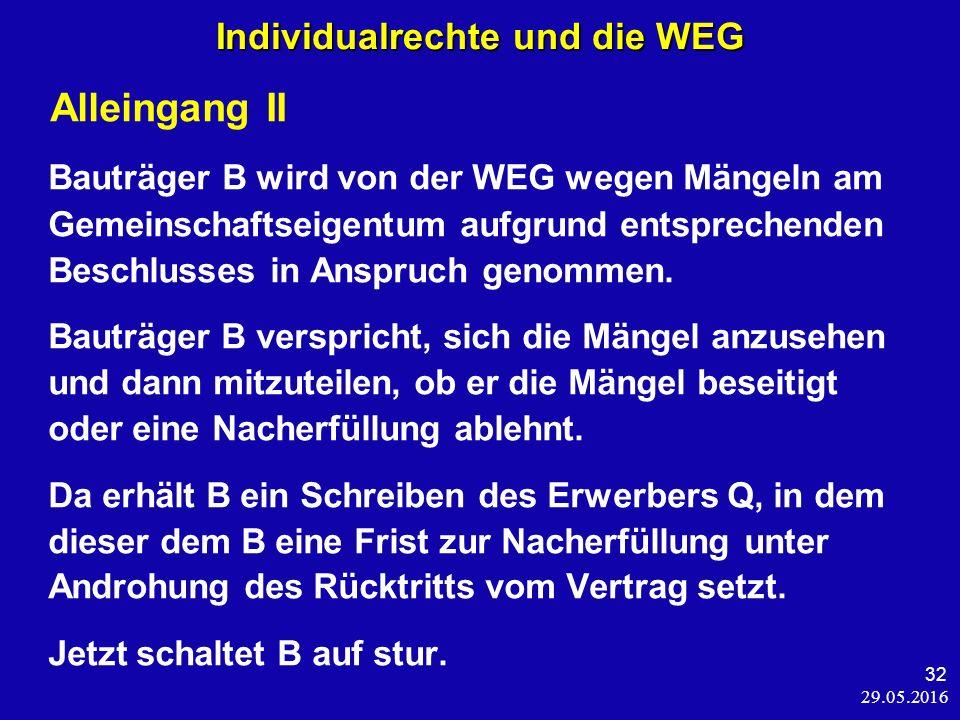 29.05.2016 32 Individualrechte und die WEG Alleingang II Bauträger B wird von der WEG wegen Mängeln am Gemeinschaftseigentum aufgrund entsprechenden Beschlusses in Anspruch genommen.