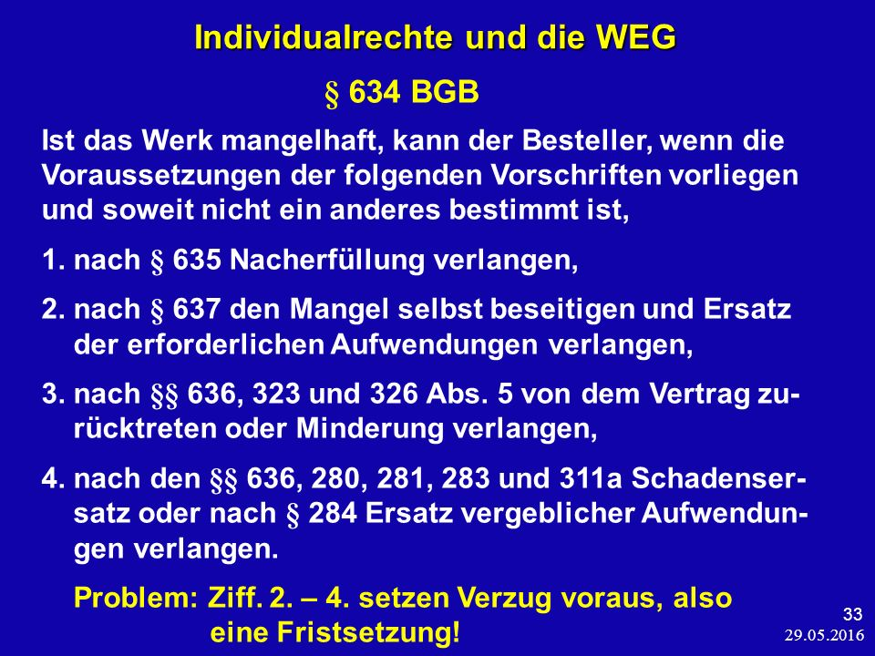 29.05.2016 33 Individualrechte und die WEG Individualrechte und die WEG § 634 BGB Ist das Werk mangelhaft, kann der Besteller, wenn die Voraussetzungen der folgenden Vorschriften vorliegen und soweit nicht ein anderes bestimmt ist, 1.