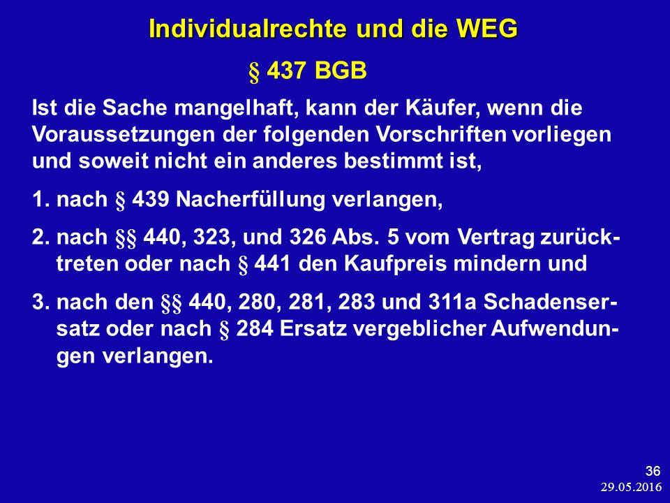29.05.2016 36 Individualrechte und die WEG Individualrechte und die WEG § 437 BGB Ist die Sache mangelhaft, kann der Käufer, wenn die Voraussetzungen der folgenden Vorschriften vorliegen und soweit nicht ein anderes bestimmt ist, 1.