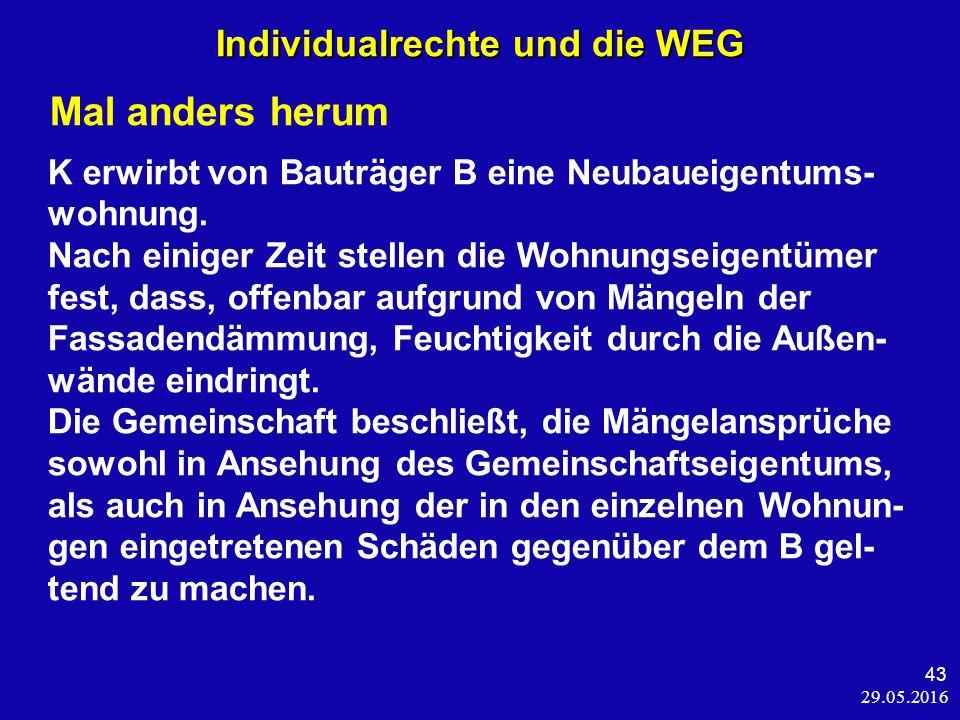 29.05.2016 43 Individualrechte und die WEG Mal anders herum K erwirbt von Bauträger B eine Neubaueigentums- wohnung.