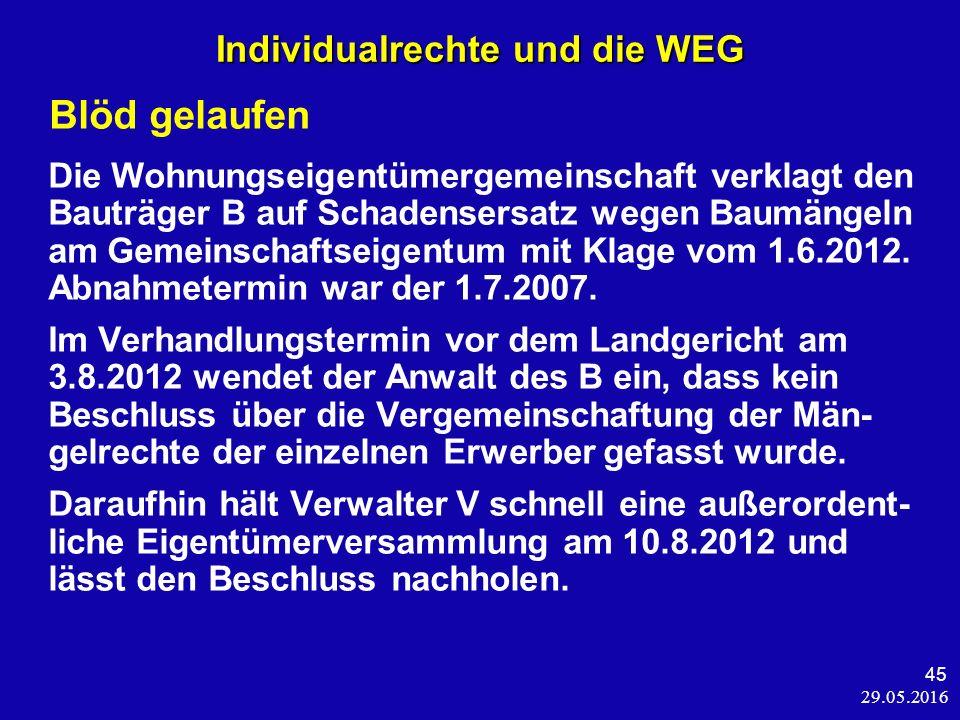 29.05.2016 45 Individualrechte und die WEG Blöd gelaufen Die Wohnungseigentümergemeinschaft verklagt den Bauträger B auf Schadensersatz wegen Baumängeln am Gemeinschaftseigentum mit Klage vom 1.6.2012.