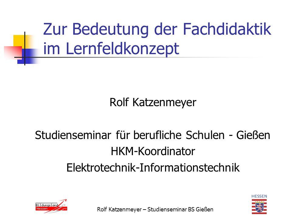 Rolf Katzenmeyer – Studienseminar BS Gießen Zur Bedeutung der Fachdidaktik im Lernfeldkonzept Rolf Katzenmeyer Studienseminar für berufliche Schulen - Gießen HKM-Koordinator Elektrotechnik-Informationstechnik