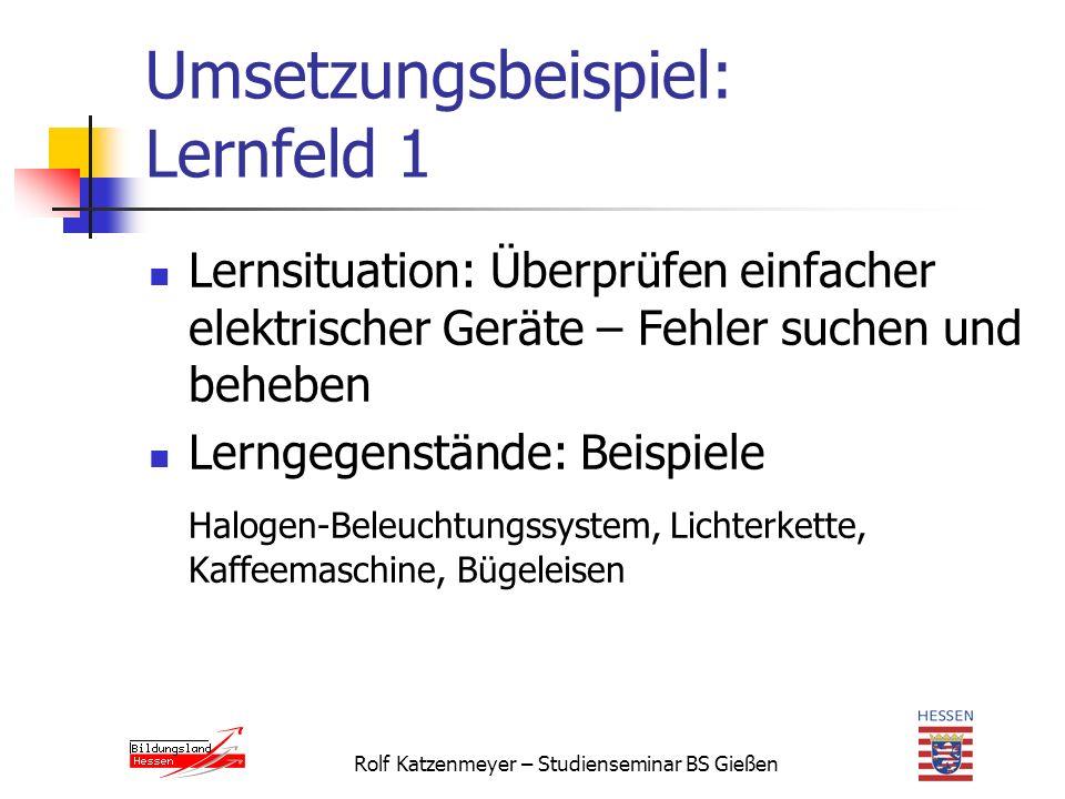 Rolf Katzenmeyer – Studienseminar BS Gießen Umsetzungsbeispiel: Lernfeld 1 Lernsituation: Überprüfen einfacher elektrischer Geräte – Fehler suchen und beheben Lerngegenstände: Beispiele Halogen-Beleuchtungssystem, Lichterkette, Kaffeemaschine, Bügeleisen
