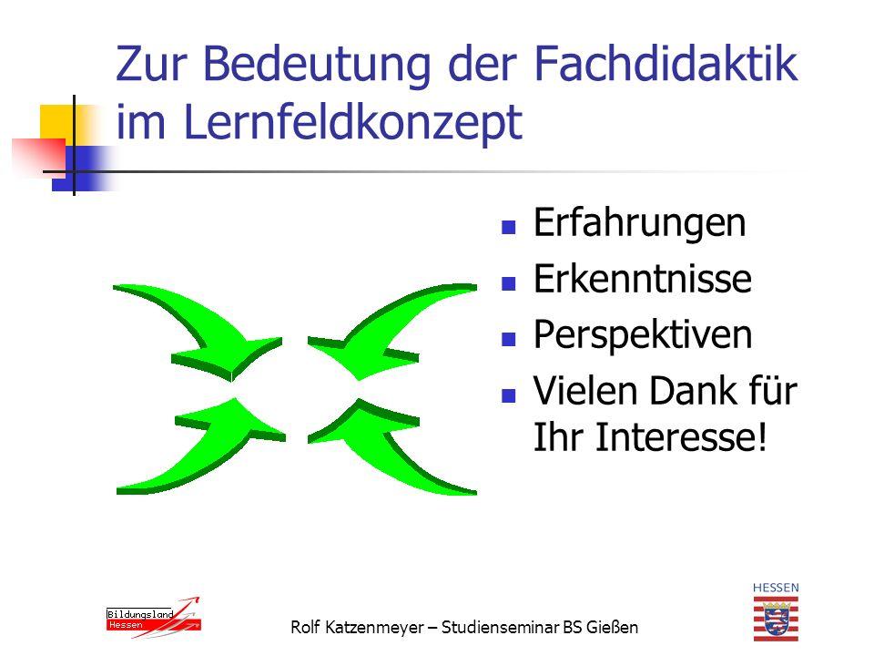 Rolf Katzenmeyer – Studienseminar BS Gießen Zur Bedeutung der Fachdidaktik im Lernfeldkonzept Erfahrungen Erkenntnisse Perspektiven Vielen Dank für Ihr Interesse!