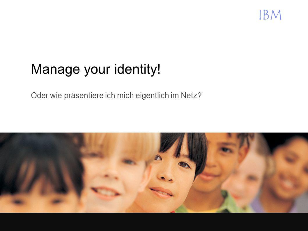 IBM Manage your identity! Oder wie präsentiere ich mich eigentlich im Netz