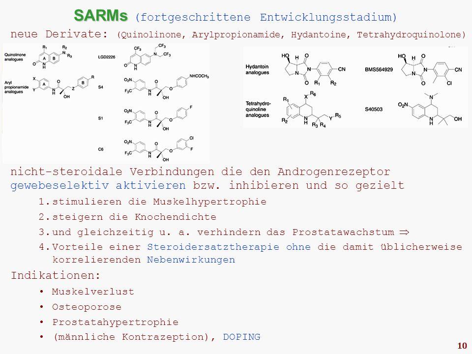 10 SARMs SARMs (fortgeschrittene Entwicklungsstadium) neue Derivate: (Quinolinone, Arylpropionamide, Hydantoine, Tetrahydroquinolone) nicht-steroidale Verbindungen die den Androgenrezeptor gewebeselektiv aktivieren bzw.