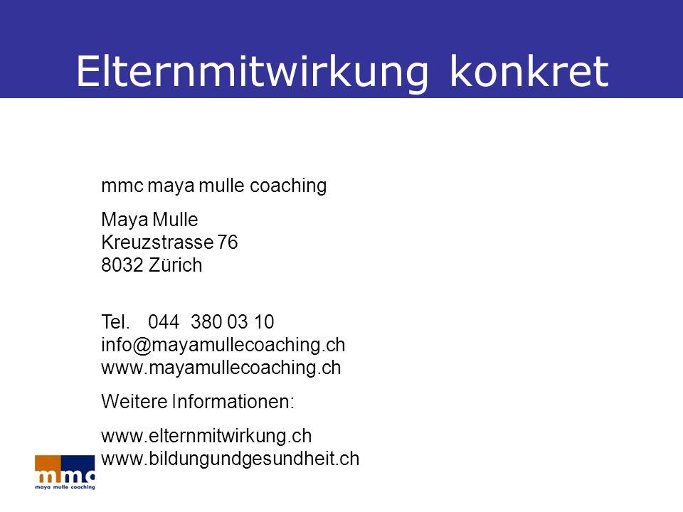 Elternmitwirkung konkret mmc maya mulle coaching Maya Mulle Kreuzstrasse 76 8032 Zürich Tel.044 380 03 10 info@mayamullecoaching.ch www.mayamullecoaching.ch Weitere Informationen: www.elternmitwirkung.ch www.bildungundgesundheit.ch