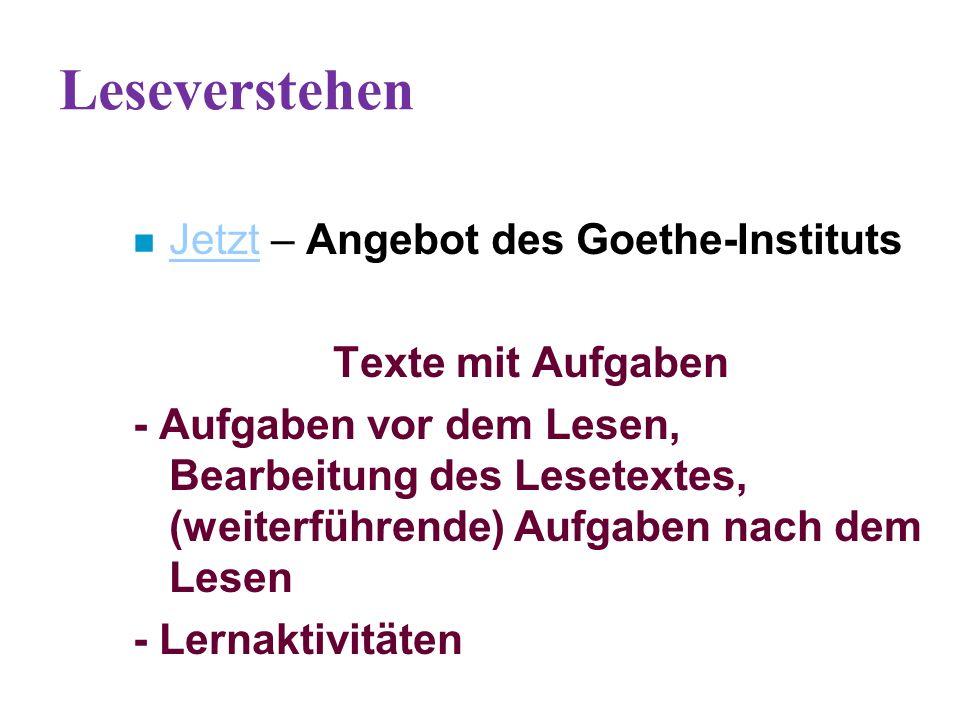 Leseverstehen n Jetzt – Angebot des Goethe-Instituts Jetzt Texte mit Aufgaben - Aufgaben vor dem Lesen, Bearbeitung des Lesetextes, (weiterführende) Aufgaben nach dem Lesen - Lernaktivitäten