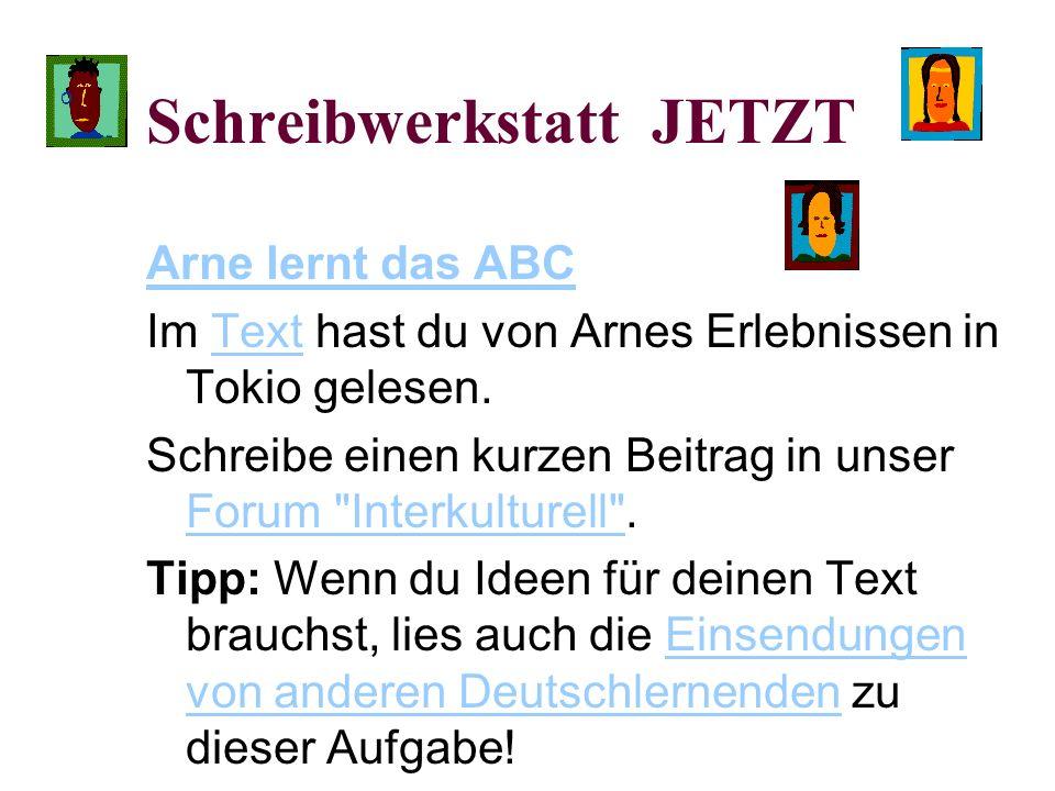 Schreibwerkstatt JETZT Arne lernt das ABC Im Text hast du von Arnes Erlebnissen in Tokio gelesen.Text Schreibe einen kurzen Beitrag in unser Forum Interkulturell .